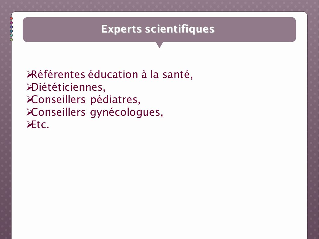 Experts scientifiques Référentes éducation à la santé, Diététiciennes, Conseillers pédiatres, Conseillers gynécologues, Etc.