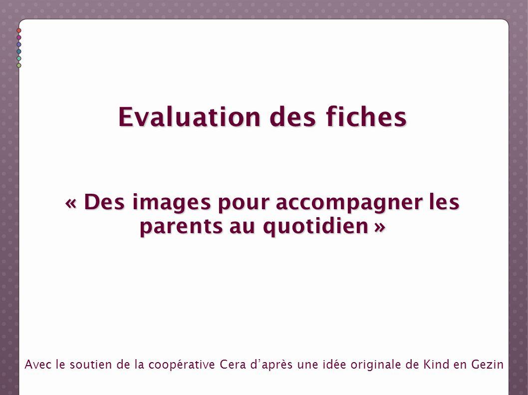 Evaluation des fiches « Des images pour accompagner les parents au quotidien » Avec le soutien de la coopérative Cera daprès une idée originale de Kin