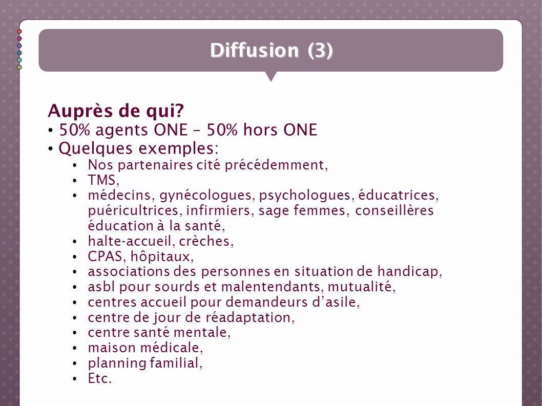 Diffusion (3) Auprès de qui? 50% agents ONE – 50% hors ONE Quelques exemples: Nos partenaires cité précédemment, TMS, médecins, gynécologues, psycholo