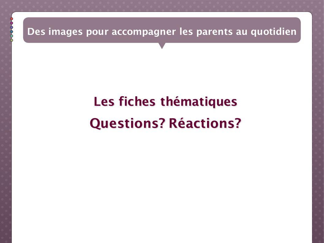 Les fiches thématiques Questions? Réactions? Des images pour accompagner les parents au quotidien