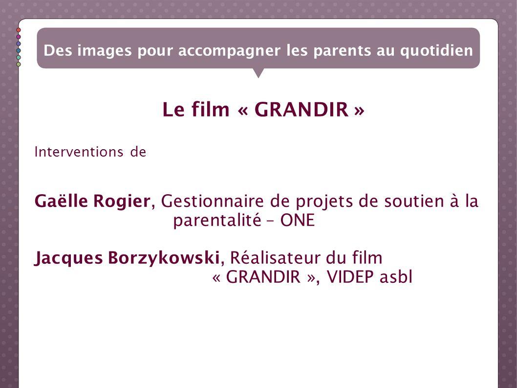 Le film « GRANDIR » Des images pour accompagner les parents au quotidien Interventions de Gaëlle Rogier, Gestionnaire de projets de soutien à la paren