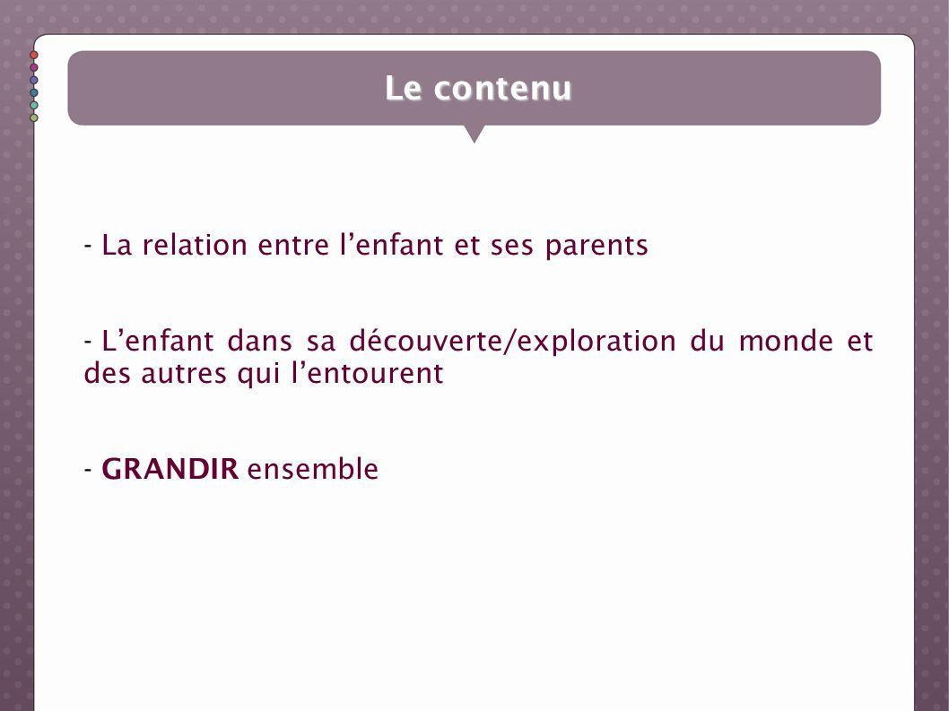 Le contenu - La relation entre lenfant et ses parents - Lenfant dans sa découverte/exploration du monde et des autres qui lentourent - GRANDIR ensembl