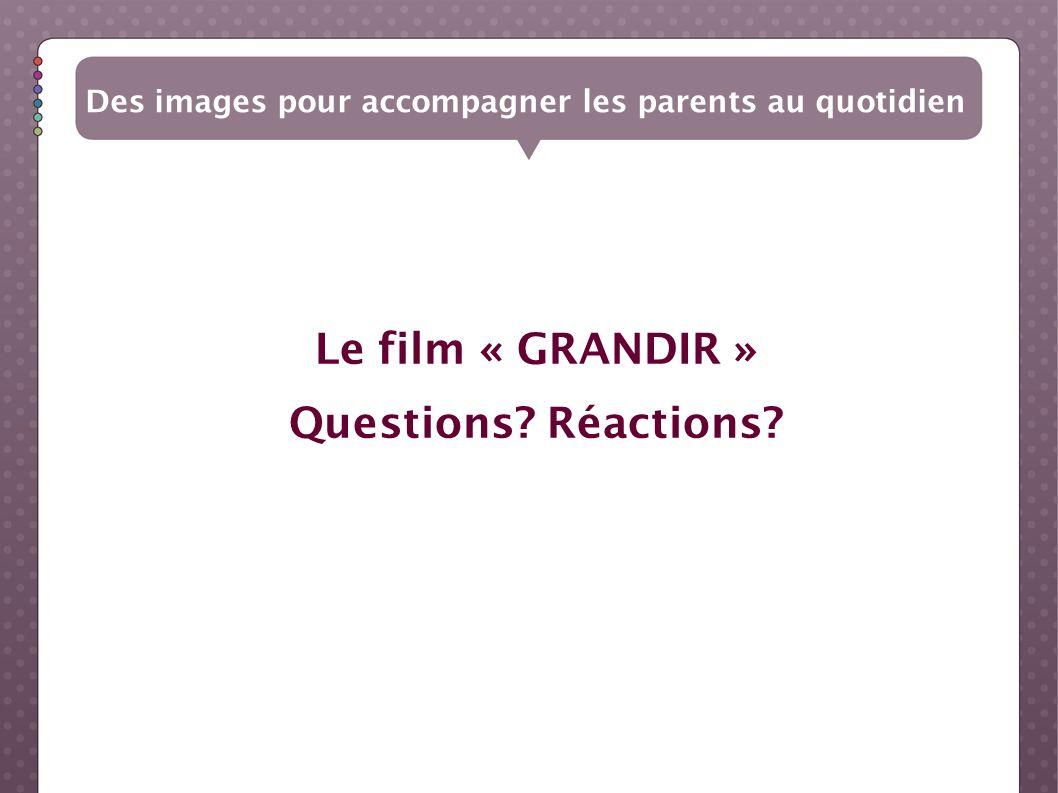 Le film « GRANDIR » Questions? Réactions?