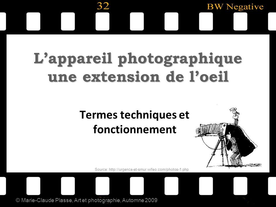 © Marie-Claude Plasse, Art et photographie, Automne 2009 Lappareil photographique une extension de loeil Termes techniques et fonctionnement Source: h