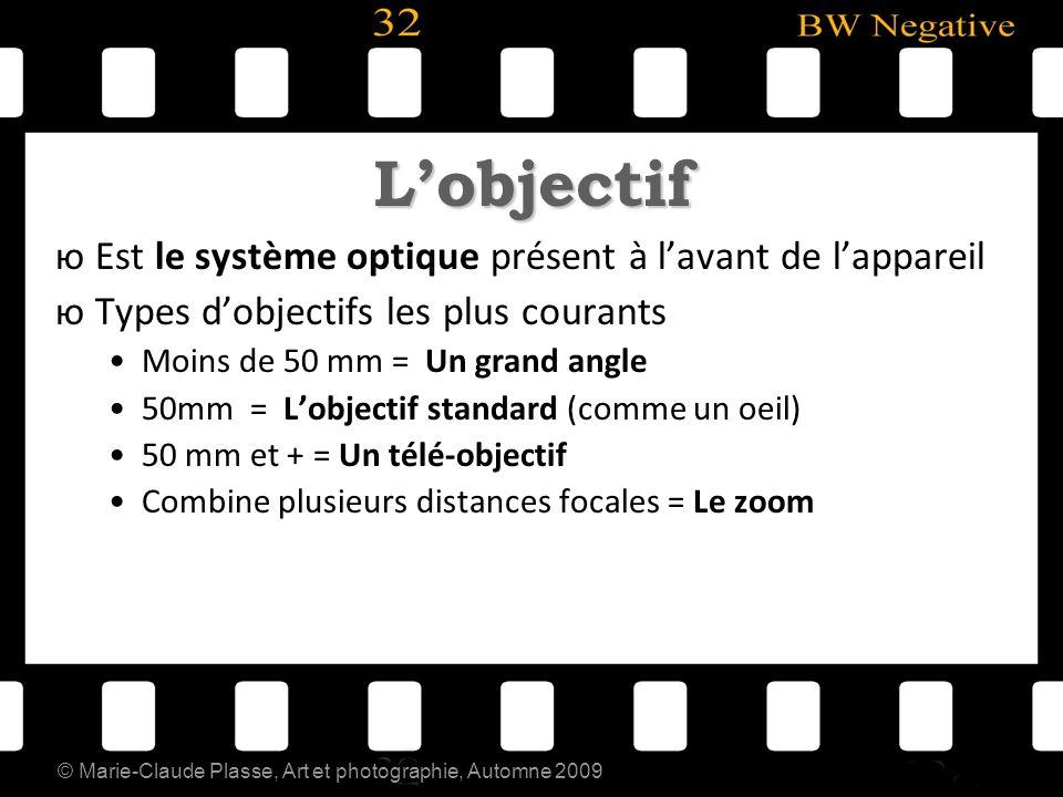 © Marie-Claude Plasse, Art et photographie, Automne 2009 Lobjectif юEst le système optique présent à lavant de lappareil юTypes dobjectifs les plus co
