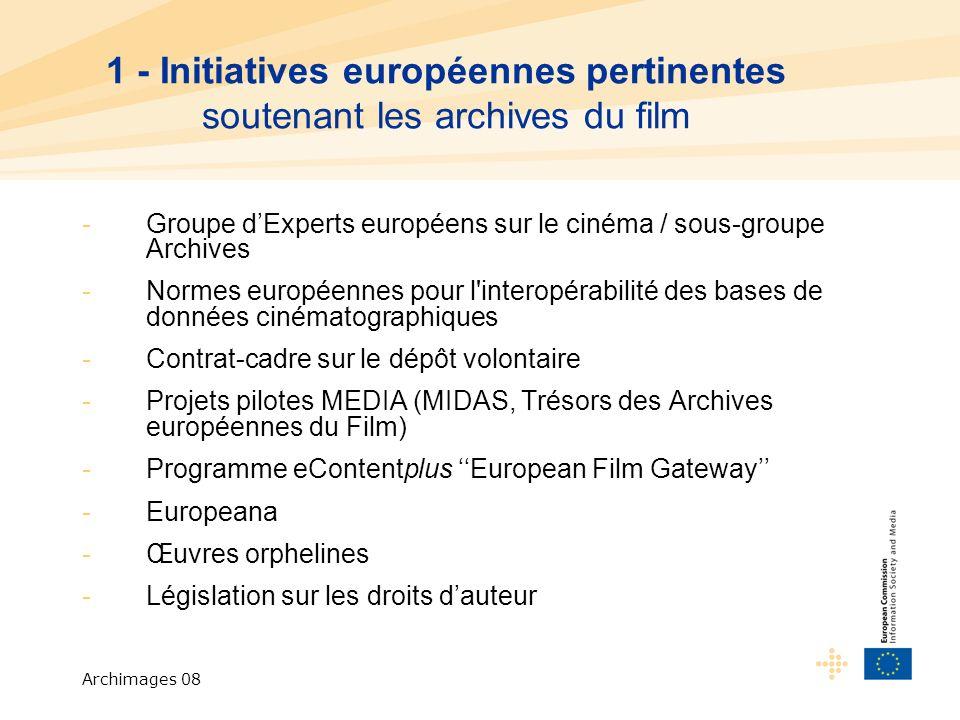 Archimages 08 1 - Initiatives européennes pertinentes soutenant les archives du film -Groupe dExperts européens sur le cinéma / sous-groupe Archives -Normes européennes pour l interopérabilité des bases de données cinématographiques -Contrat-cadre sur le dépôt volontaire -Projets pilotes MEDIA (MIDAS, Trésors des Archives européennes du Film) -Programme eContentplus European Film Gateway -Europeana -Œuvres orphelines -Législation sur les droits dauteur