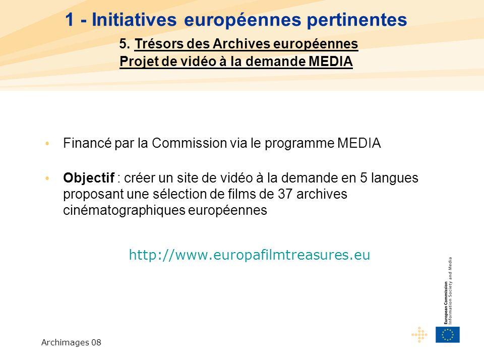 Archimages 08 Financé par la Commission via le programme MEDIA Objectif : créer un site de vidéo à la demande en 5 langues proposant une sélection de films de 37 archives cinématographiques européennes http://www.europafilmtreasures.eu 1 - Initiatives européennes pertinentes 5.