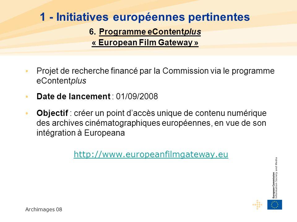 Archimages 08 Projet de recherche financé par la Commission via le programme eContentplus Date de lancement : 01/09/2008 Objectif : créer un point daccès unique de contenu numérique des archives cinématographiques européennes, en vue de son intégration à Europeana http://www.europeanfilmgateway.eu 1 - Initiatives européennes pertinentes 6.
