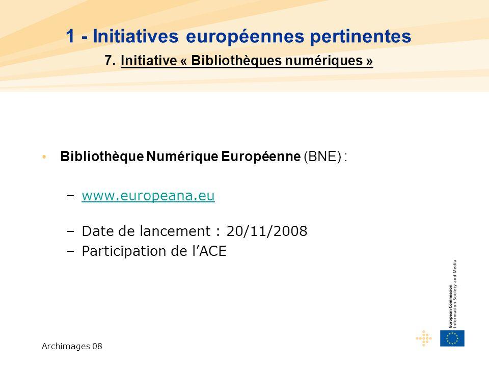 Archimages 08 Bibliothèque Numérique Européenne (BNE) : –www.europeana.euwww.europeana.eu –Date de lancement : 20/11/2008 –Participation de lACE 1 - Initiatives européennes pertinentes 7.
