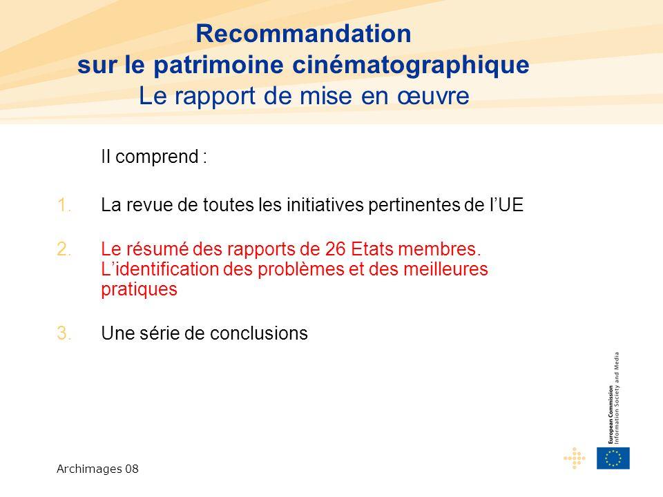 Archimages 08 Recommandation sur le patrimoine cinématographique Le rapport de mise en œuvre Il comprend : 1.La revue de toutes les initiatives pertinentes de lUE 2.Le résumé des rapports de 26 Etats membres.