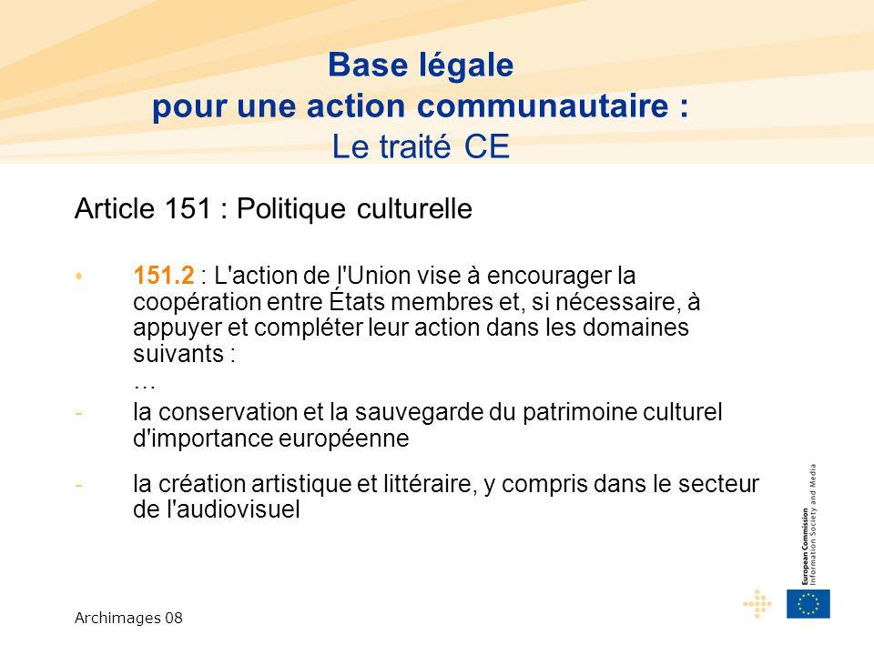 Archimages 08 Article 151 : Politique culturelle 151.2 : L action de l Union vise à encourager la coopération entre États membres et, si nécessaire, à appuyer et compléter leur action dans les domaines suivants : … -la conservation et la sauvegarde du patrimoine culturel d importance européenne -la création artistique et littéraire, y compris dans le secteur de l audiovisuel Base légale pour une action communautaire : Le traité CE