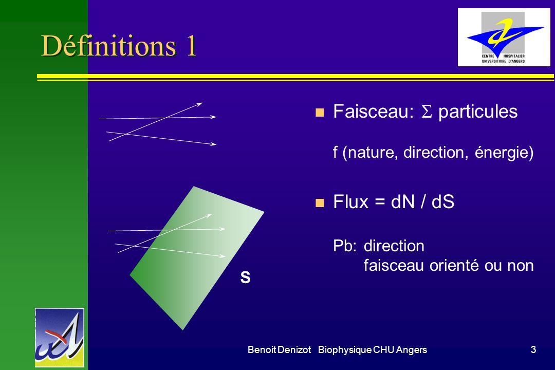 Benoit Denizot Biophysique CHU Angers3 Définitions 1 Faisceau: particules f (nature, direction, énergie) n Flux = dN / dS Pb:direction faisceau orienté ou non S