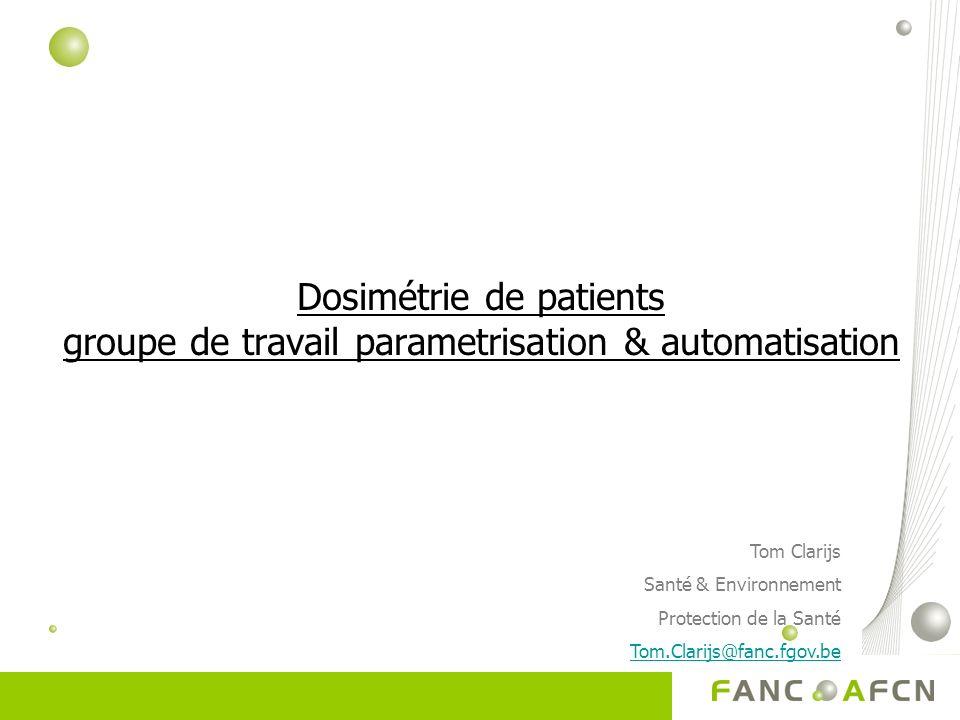 Dosimétrie de patients groupe de travail parametrisation & automatisation Tom Clarijs Santé & Environnement Protection de la Santé Tom.Clarijs@fanc.fgov.be