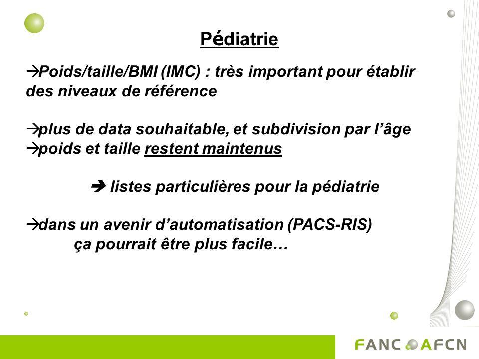 P é diatrie Poids/taille/BMI (IMC) : très important pour établir des niveaux de référence plus de data souhaitable, et subdivision par lâge poids et taille restent maintenus listes particulières pour la pédiatrie dans un avenir dautomatisation (PACS-RIS) ça pourrait être plus facile…