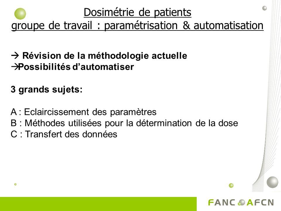 Dosimétrie de patients groupe de travail : paramétrisation & automatisation Révision de la méthodologie actuelle Possibilités dautomatiser 3 grands sujets: A : Eclaircissement des paramètres B : Méthodes utilisées pour la détermination de la dose C : Transfert des données
