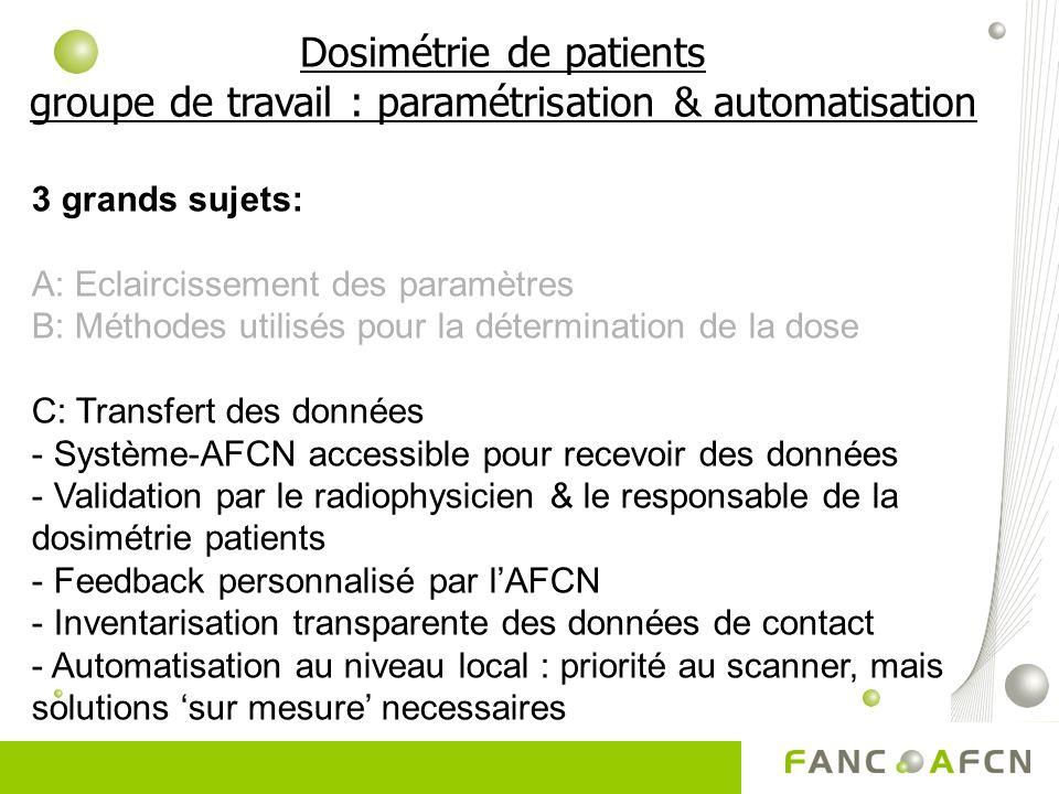 3 grands sujets: A: Eclaircissement des paramètres B: Méthodes utilisés pour la détermination de la dose C: Transfert des données - Système-AFCN accessible pour recevoir des données - Validation par le radiophysicien & le responsable de la dosimétrie patients - Feedback personnalisé par lAFCN - Inventarisation transparente des données de contact - Automatisation au niveau local : priorité au scanner, mais solutions sur mesure necessaires Dosimétrie de patients groupe de travail : paramétrisation & automatisation