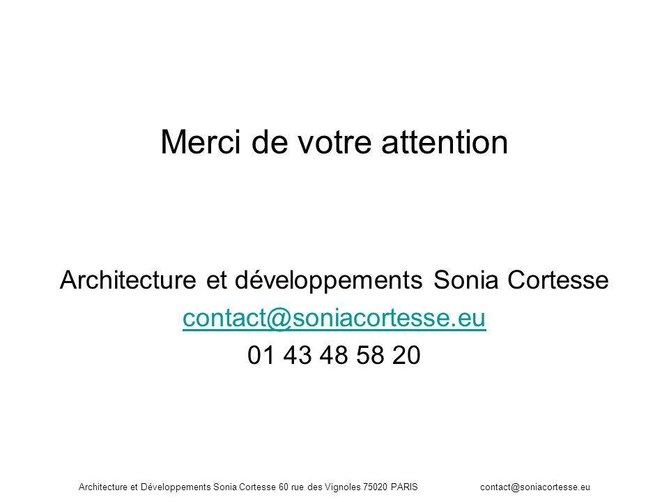 Architecture et Développements Sonia Cortesse 60 rue des Vignoles 75020 PARIS contact@soniacortesse.eu Merci de votre attention Architecture et dévelo