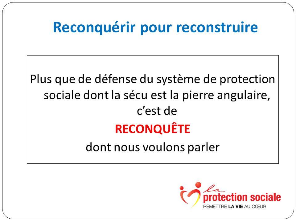Reconquérir pour reconstruire Plus que de défense du système de protection sociale dont la sécu est la pierre angulaire, cest de RECONQUÊTE dont nous voulons parler