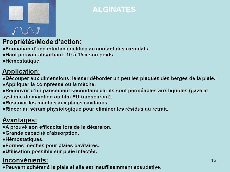 12 ALGINATES Propriétés/Mode daction: Formation dune interface gélifiée au contact des exsudats. Haut pouvoir absorbant: 10 à 15 x son poids. Hémostat