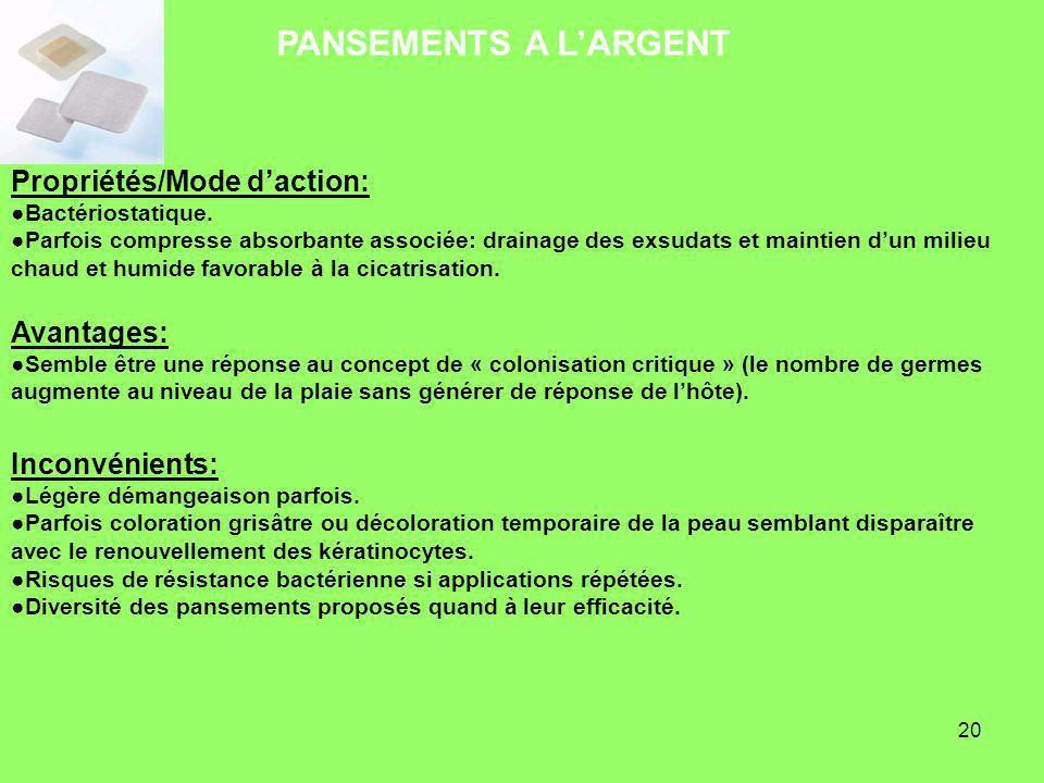 20 PANSEMENTS A LARGENT Propriétés/Mode daction: Bactériostatique. Parfois compresse absorbante associée: drainage des exsudats et maintien dun milieu