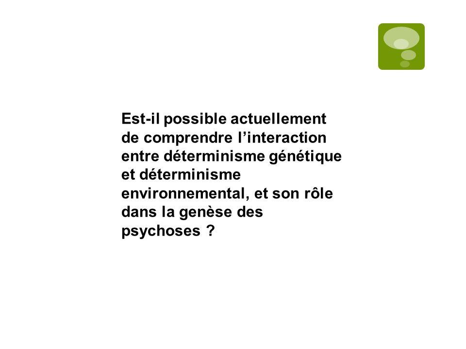 Est-il possible actuellement de comprendre linteraction entre déterminisme génétique et déterminisme environnemental, et son rôle dans la genèse des psychoses ?