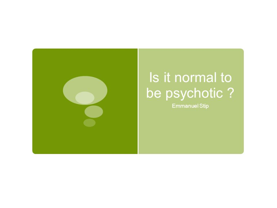 Is it normal to be psychotic ? Emmanuel Stip