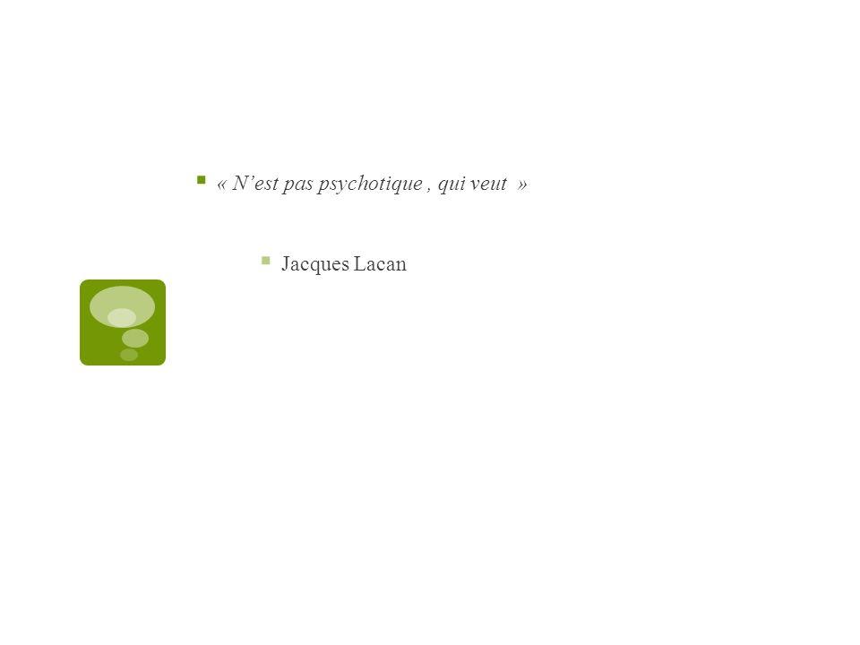 « Nest pas psychotique, qui veut » Jacques Lacan