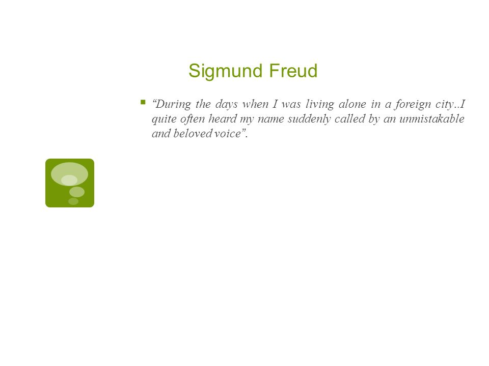 Sigmund Freud During the days when I was living alone in a foreign city..I quite often heard my name suddenly called by an unmistakable and beloved vo