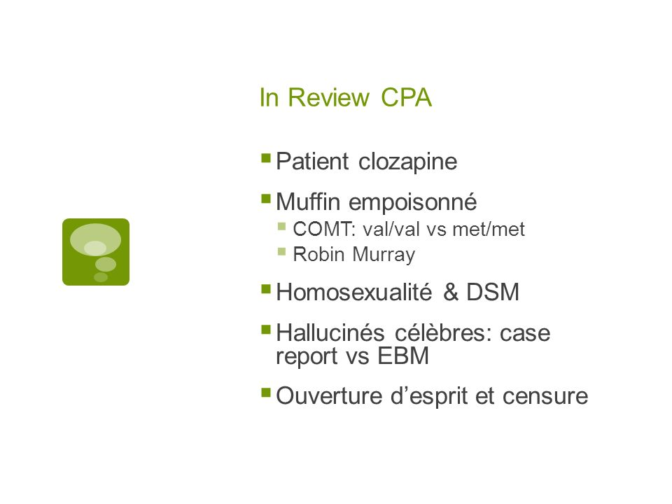 In Review CPA Patient clozapine Muffin empoisonné COMT: val/val vs met/met Robin Murray Homosexualité & DSM Hallucinés célèbres: case report vs EBM Ou
