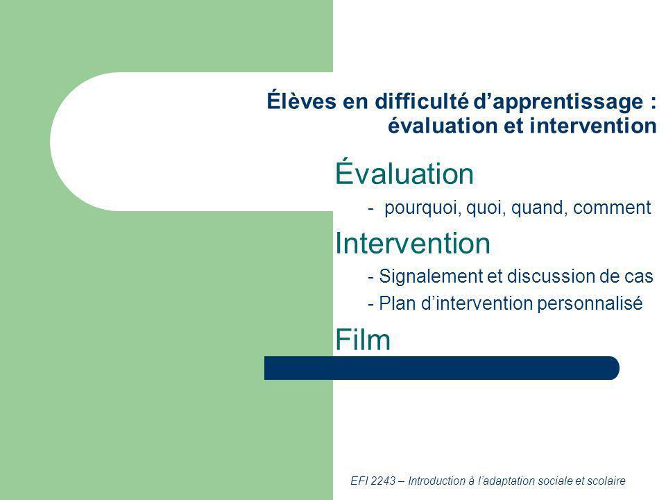 EFI 2243 – Introduction à ladaptation sociale et scolaire Élèves en difficulté dapprentissage : évaluation et intervention Évaluation - pourquoi, quoi