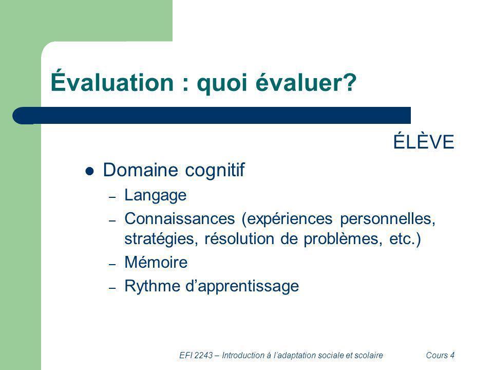 EFI 2243 – Introduction à ladaptation sociale et scolaireCours 4 Évaluation : quoi évaluer? ÉLÈVE Domaine cognitif – Langage – Connaissances (expérien
