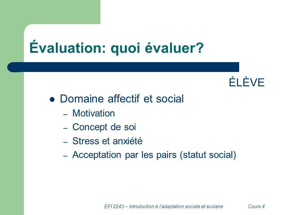 EFI 2243 – Introduction à ladaptation sociale et scolaireCours 4 Évaluation: quoi évaluer? ÉLÈVE Domaine affectif et social – Motivation – Concept de