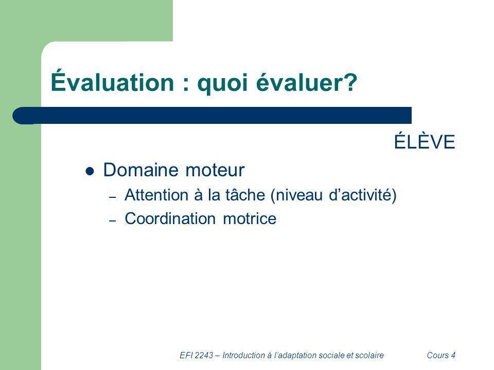 EFI 2243 – Introduction à ladaptation sociale et scolaireCours 4 Évaluation : quoi évaluer? ÉLÈVE Domaine moteur – Attention à la tâche (niveau dactiv