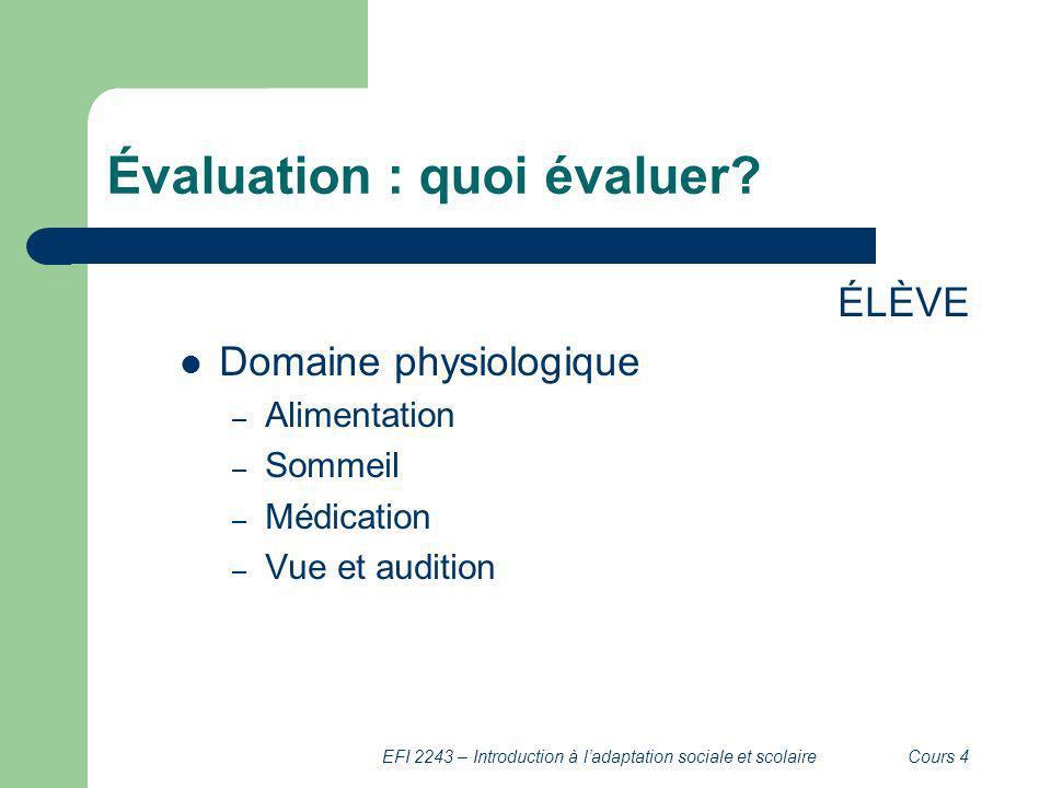 EFI 2243 – Introduction à ladaptation sociale et scolaireCours 4 Évaluation : quoi évaluer? ÉLÈVE Domaine physiologique – Alimentation – Sommeil – Méd