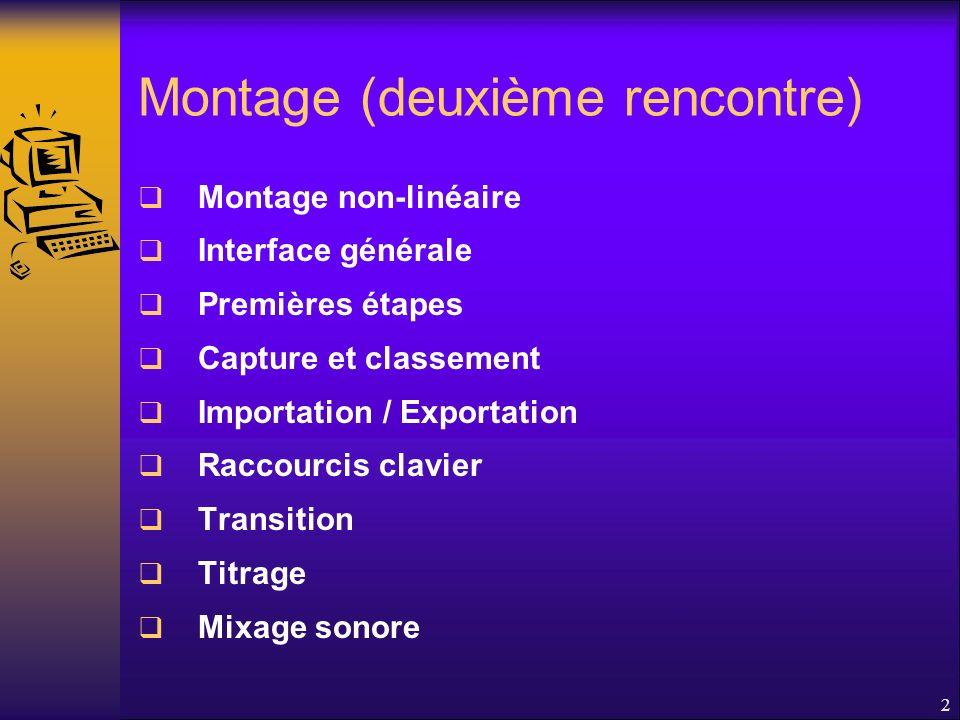 Montage (deuxième rencontre) Montage non-linéaire Interface générale Premières étapes Capture et classement Importation / Exportation Raccourcis clavier Transition Titrage Mixage sonore 2
