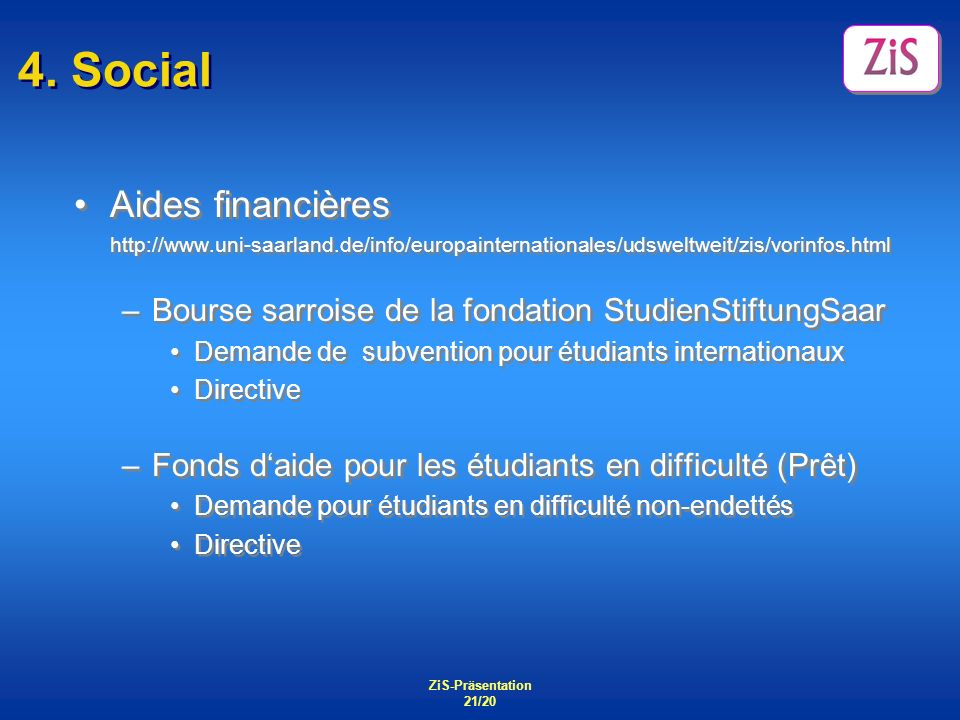 ZiS-Präsentation 21/20 4. Social Aides financières http://www.uni-saarland.de/info/europainternationales/udsweltweit/zis/vorinfos.html –Bourse sarrois