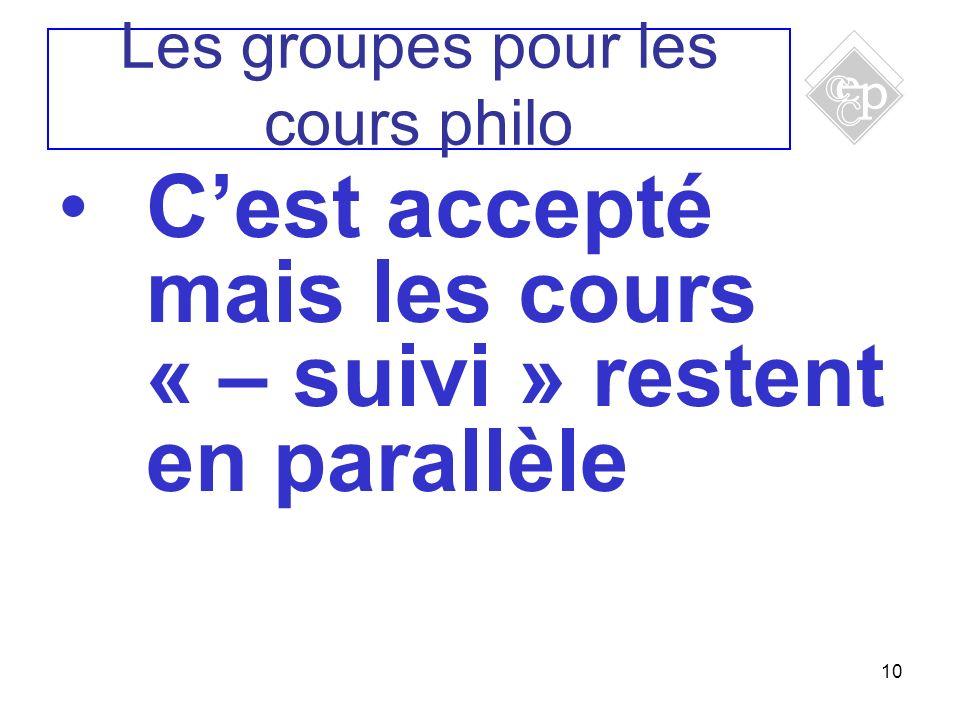 10 Cest accepté mais les cours « – suivi » restent en parallèle Les groupes pour les cours philo