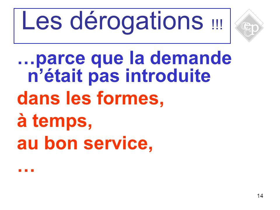 14 …parce que la demande nétait pas introduite dans les formes, à temps, au bon service, … Les dérogations !!!