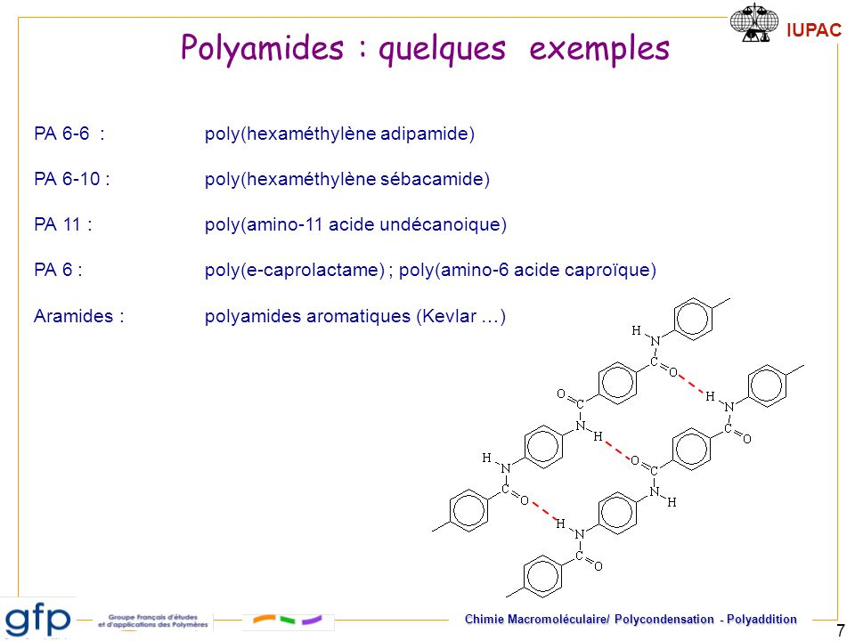 IUPAC Chimie Macromoléculaire/ Polycondensation - Polyaddition 7 PA 6-6 : poly(hexaméthylène adipamide) PA 6-10 :poly(hexaméthylène sébacamide) PA 11 :poly(amino-11 acide undécanoique) PA 6 :poly(e-caprolactame) ; poly(amino-6 acide caproïque) Aramides : polyamides aromatiques (Kevlar …) Polyamides : quelques exemples