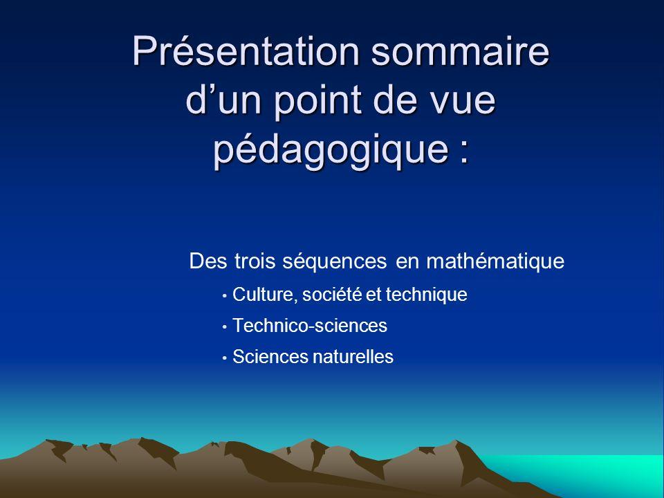 Présentation sommaire dun point de vue pédagogique : Des trois séquences en mathématique Culture, société et technique Technico-sciences Sciences natu