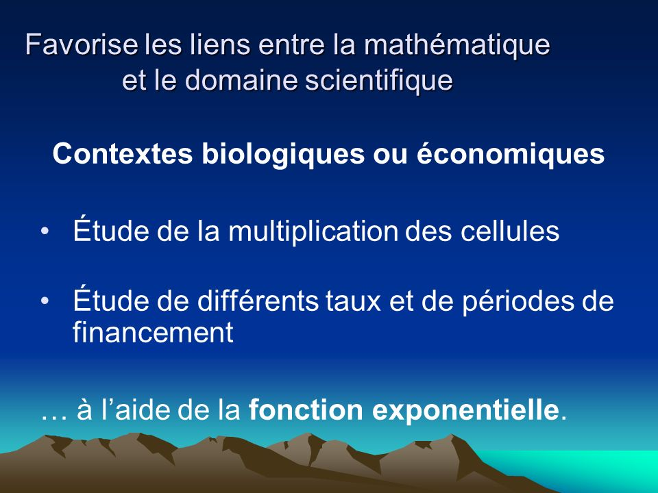 Favorise les liens entre la mathématique et le domaine scientifique Contextes biologiques ou économiques Étude de la multiplication des cellules Étude