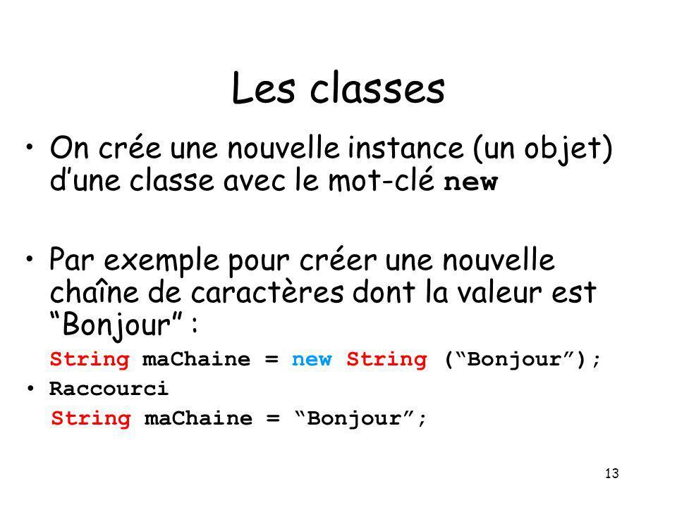 13 Les classes On crée une nouvelle instance (un objet) dune classe avec le mot-clé new Par exemple pour créer une nouvelle chaîne de caractères dont