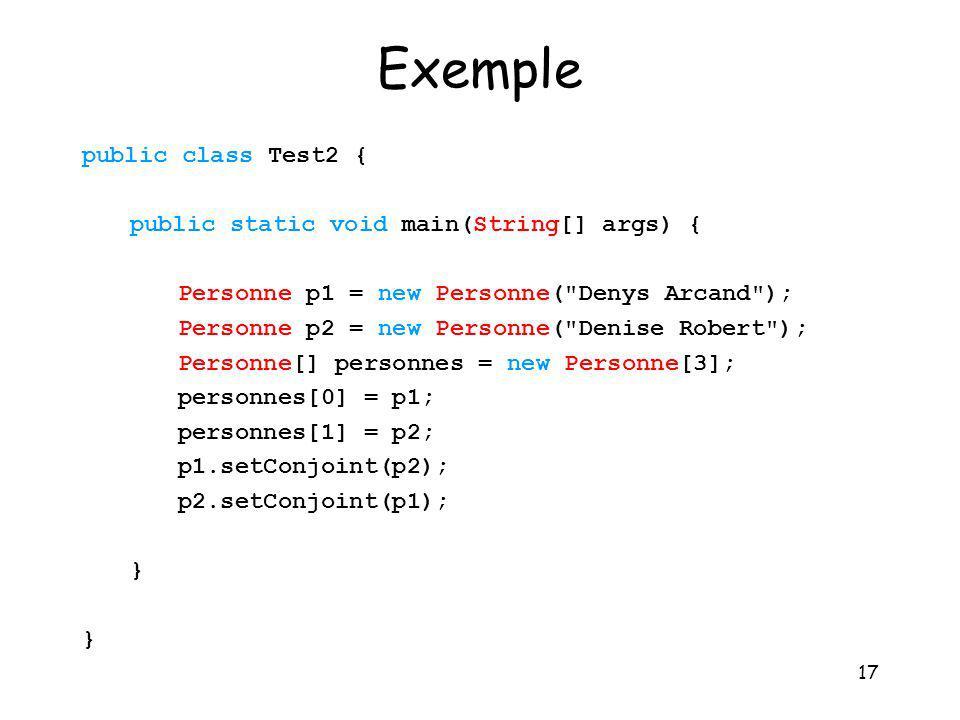 17 Exemple public class Test2 { public static void main(String[] args) { Personne p1 = new Personne(
