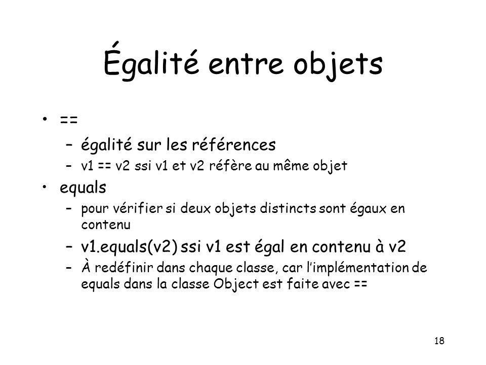 18 Égalité entre objets == –égalité sur les références –v1 == v2 ssi v1 et v2 réfère au même objet equals –pour vérifier si deux objets distincts sont