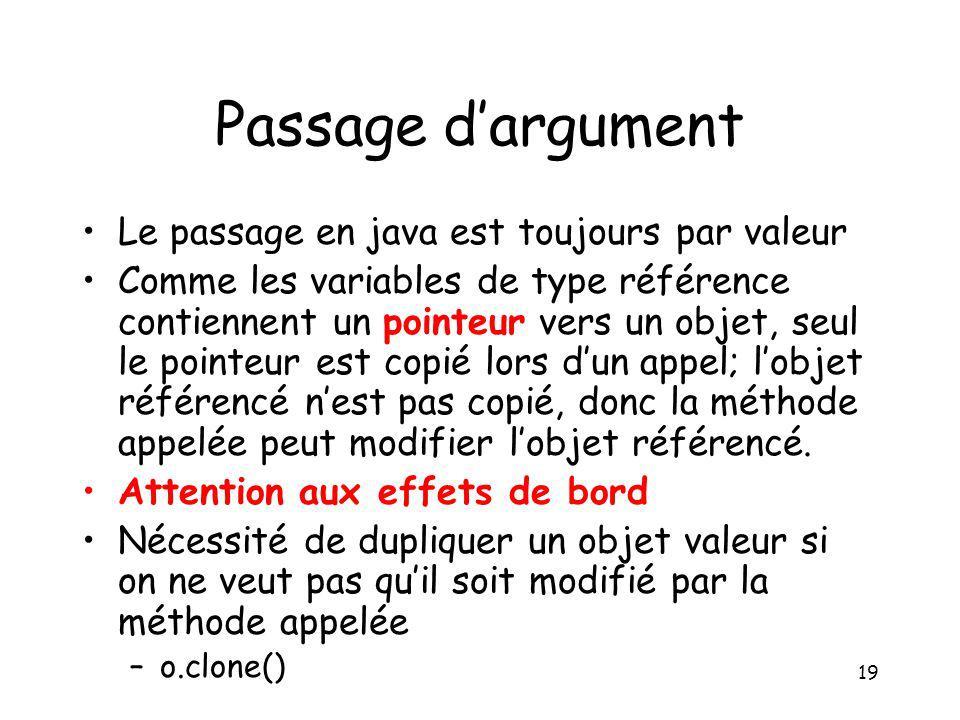 19 Passage dargument Le passage en java est toujours par valeur Comme les variables de type référence contiennent un pointeur vers un objet, seul le p