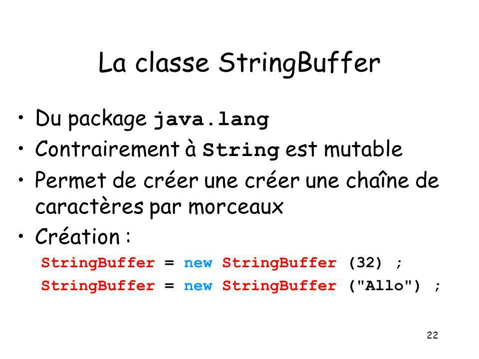 22 La classe StringBuffer Du package java.lang Contrairement à String est mutable Permet de créer une créer une chaîne de caractères par morceaux Créa