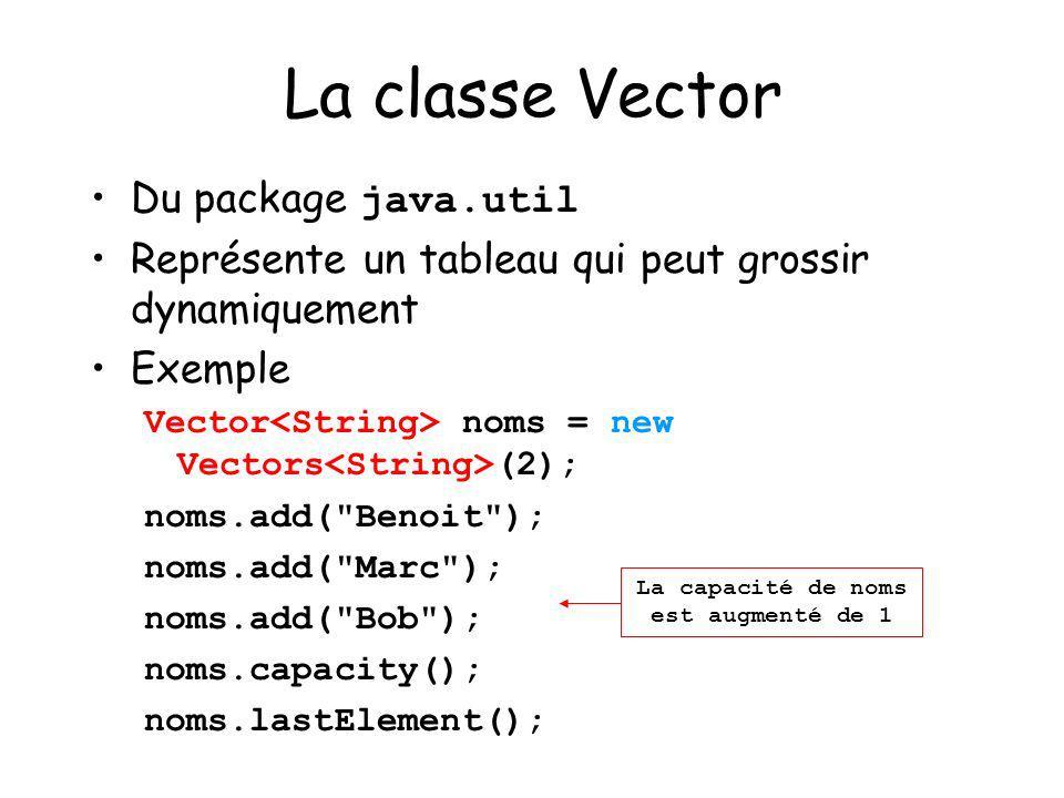 24 La classe Vector Du package java.util Représente un tableau qui peut grossir dynamiquement Exemple Vector noms = new Vectors (2); noms.add(