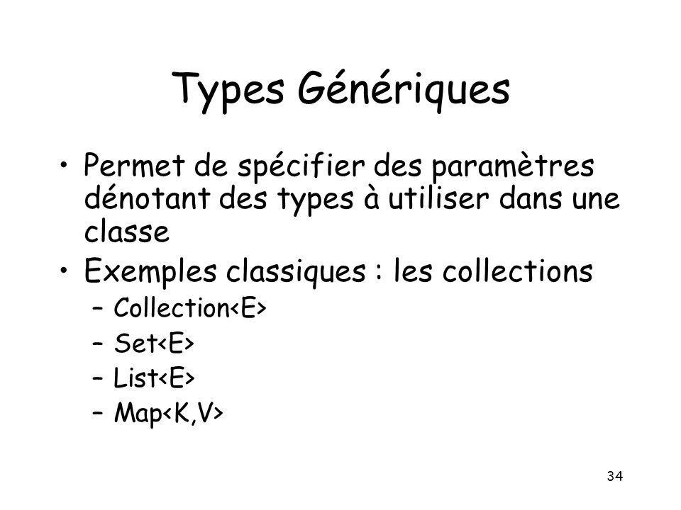 34 Types Génériques Permet de spécifier des paramètres dénotant des types à utiliser dans une classe Exemples classiques : les collections –Collection