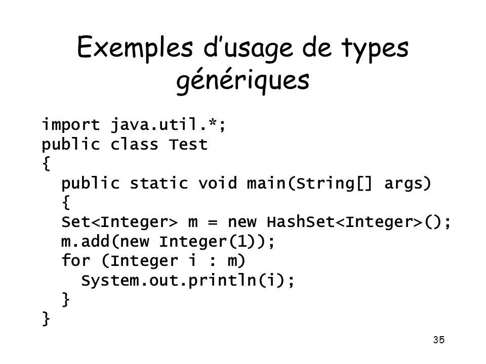 35 Exemples dusage de types génériques import java.util.*; public class Test { public static void main(String[] args) { Set m = new HashSet (); m.add(new Integer(1)); for (Integer i : m) System.out.println(i); }