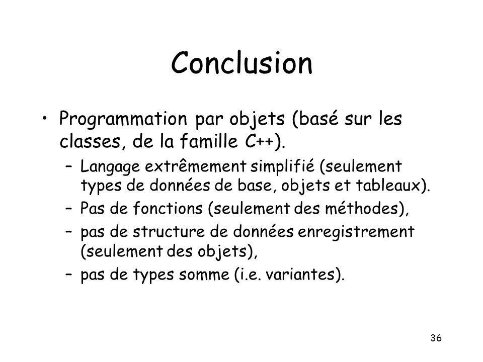 36 Conclusion Programmation par objets (basé sur les classes, de la famille C++). –Langage extrêmement simplifié (seulement types de données de base,